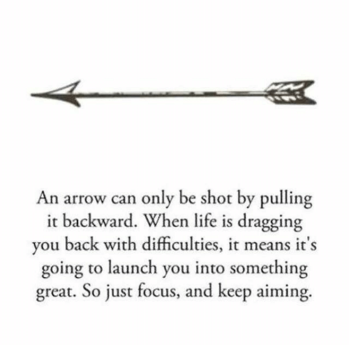 pulling: An arrow can only be shot by pulling  it backward. When life is dragging  you back with difficulties, it means it's  going to launch you into something  great. So just focus, and keep aiming.