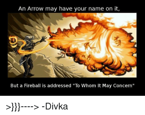 "Arrow, Fireball, and DnD: An Arrow may have your name on it,  But a Fireball is addressed ""To Whom It May Concern"" >}}}---->    -Divka"