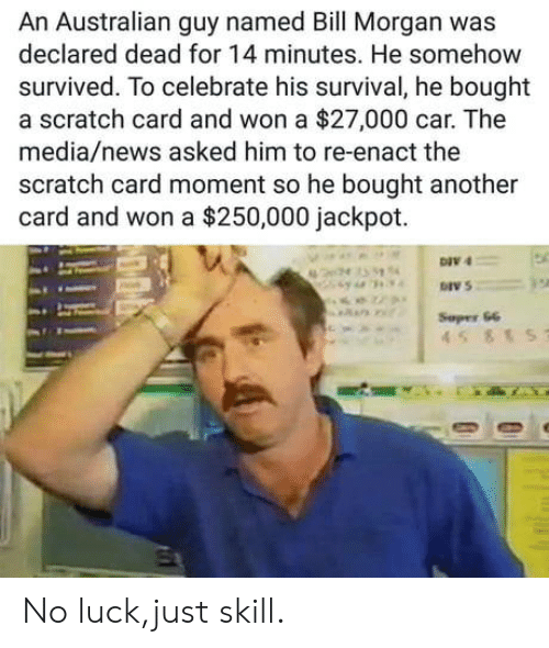 News, Scratch, and Luck: An Australian guy named Bill Morgan was  declared dead for 14 minutes. He somehow  survived. To celebrate his survival, he bought  a scratch card and won a $27,000 car. The  media/news asked him to re-enact the  scratch card moment so he bought another  card and won a $250,000 jackpot.  DIV 4  DIV 5  Sepes 66 No luck,just skill.