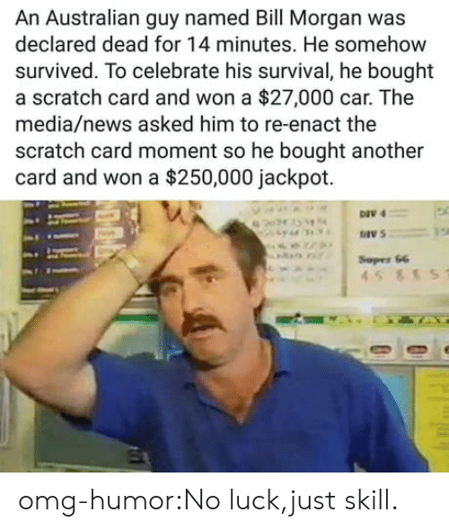 no luck: An Australian guy named Bill Morgan was  declared dead for 14 minutes. He somehow  survived. To celebrate his survival, he bought  a scratch card and won a $27,000 car. The  media/news asked him to re-enact the  scratch card moment so he bought another  card and won a $250,000 jackpot.  DIV 4  DIV 5  Sepes 66 omg-humor:No luck,just skill.