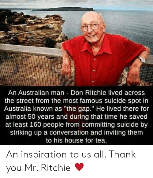 "The Gap, Thank You, and Australia: An Australian man Don Ritchie lived across  the street from the most famous suicide spot in  Australia known as ""the gap."" He lived there for  almost 50 years and during that time he saved  at least 160 people from committing suicide by  striking up a conversation and inviting them  to his house for tea. An inspiration to us all. Thank you Mr. Ritchie ♥️"