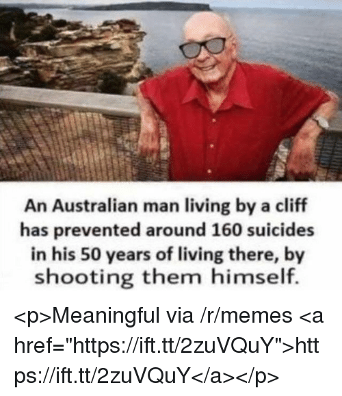 "Memes, Living, and Australian: An Australian man living by a cliff  has prevented around 160 suicides  in his 50 years of living there, by  shooting them himself. <p>Meaningful via /r/memes <a href=""https://ift.tt/2zuVQuY"">https://ift.tt/2zuVQuY</a></p>"