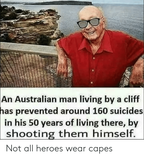 Reddit, Heroes, and Living: An Australian man living by a cliff  has  prevented around 160 suicides  in his 50 years of living there, by  shooting them himself Not all heroes wear capes