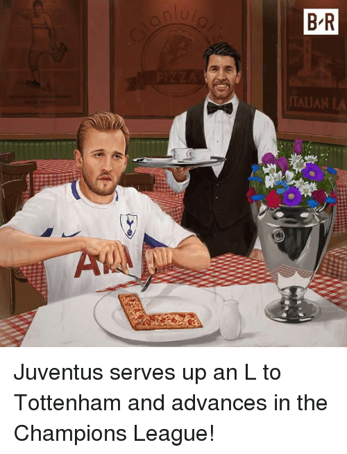 An L: an  B R  TALIA Juventus serves up an L to Tottenham and advances in the Champions League!