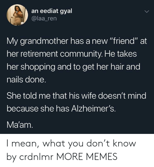 """Community, Dank, and Memes: an eediat gyal  @laa_ren  My grandmother has a new """"friend"""" at  her retirement community. He takes  her shopping and to get her hair and  nails done  She told me that his wife doesn't mind  because she has Alzheimer's.  Ma'am I mean, what you don't know by crdnlmr MORE MEMES"""