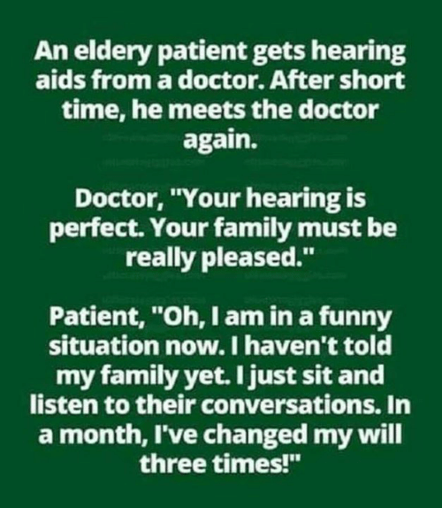 "Short Time: An eldery patient gets hearing  aids from a doctor. After short  time, he meets the doctor  again.  Doctor, Your hearing is  perfect. Your family must be  really pleased.""  Patient, ""Oh, I am in a funny  situation now. I haven't told  my family yet. I just sit and  listen to their conversations. In  a month, I've changed my will  three times!"""