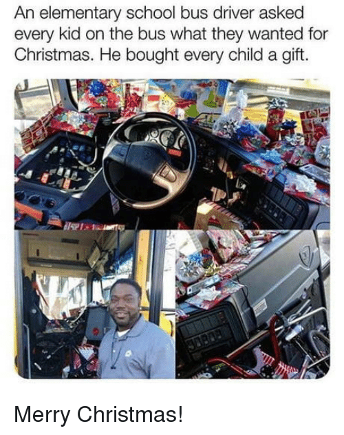 Christmas, School, and Elementary: An elementary school bus driver asked  every kid on the bus what they wanted for  Christmas. He bought every child a gift. Merry Christmas!