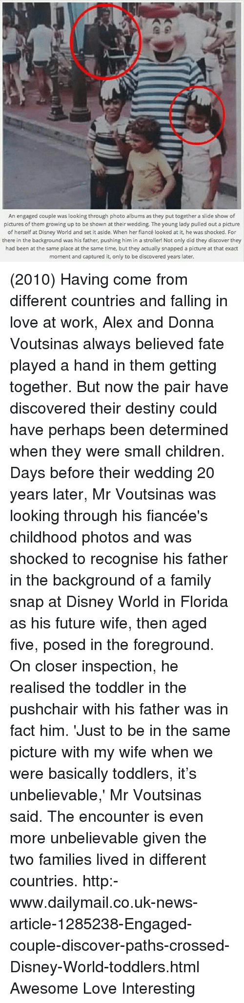 Children, Destiny, and Disney: An engaged couple was looking through photo albums as they put together a slide show of  pictures of them growing up to be shown at their wedding. The young lady pulled out a picture  of herself at Disney World and set it aside. When her fiancé looked at it, he was shocked. For  there in the background was his father, pushing him in a stroller! Not only did they discover they  had been at the same place at the same time, but they actually snapped a picture at that exact  moment and captured it, only to be discovered years later.  moment and captured it only to be discovered years later. (2010) Having come from different countries and falling in love at work, Alex and Donna Voutsinas always believed fate played a hand in them getting together. But now the pair have discovered their destiny could have perhaps been determined when they were small children. Days before their wedding 20 years later, Mr Voutsinas was looking through his fiancée's childhood photos and was shocked to recognise his father in the background of a family snap at Disney World in Florida as his future wife, then aged five, posed in the foreground. On closer inspection, he realised the toddler in the pushchair with his father was in fact him. 'Just to be in the same picture with my wife when we were basically toddlers, it's unbelievable,' Mr Voutsinas said. The encounter is even more unbelievable given the two families lived in different countries. http:-www.dailymail.co.uk-news-article-1285238-Engaged-couple-discover-paths-crossed-Disney-World-toddlers.html Awesome Love Interesting