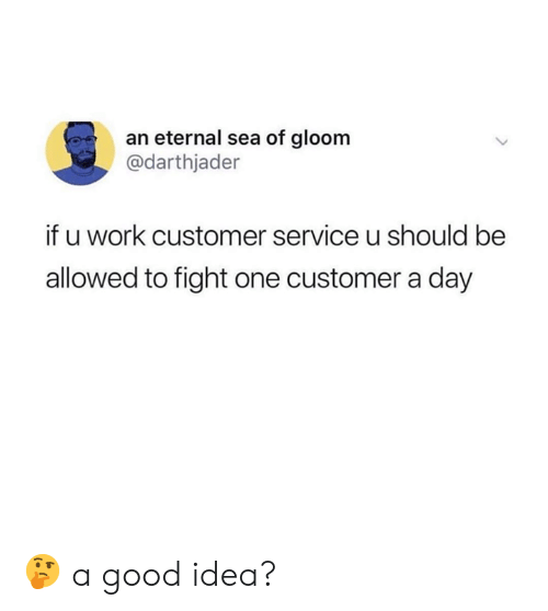 Memes, Work, and Good: an eternal sea of gloom  @darthjader  if u work customer service u should be  allowed to fight one customer a day 🤔 a good idea?