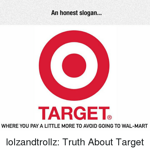 wal mart: An honest slogan.  TARGETe  WHERE YOU PAY A LITTLE MORE TO AVOID GOING TO WAL-MART lolzandtrollz:  Truth About Target