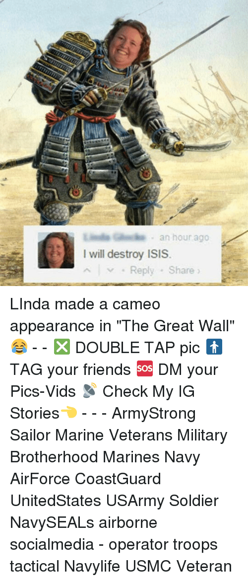 """Memes, 🤖, and Usmc: an hour ago  I will destroy ISIS  Reply Share LInda made a cameo appearance in """"The Great Wall"""" 😂 - - ❎ DOUBLE TAP pic 🚹 TAG your friends 🆘 DM your Pics-Vids 📡 Check My IG Stories👈 - - - ArmyStrong Sailor Marine Veterans Military Brotherhood Marines Navy AirForce CoastGuard UnitedStates USArmy Soldier NavySEALs airborne socialmedia - operator troops tactical Navylife USMC Veteran"""