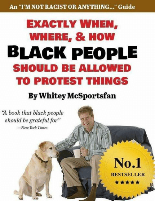 """New York, Protest, and Black: An """"I'M NOT RACIST OR ANYTHING...."""" Guide  EXACTLY WHEN,  WHERE, & HOW  BLACK PEOPLE  SHOULD BE ALLOWED  TO PROTEST THINGS  By Whitey McSportsfan  """"A book that black people  should be grateful for""""  -New York Times  No.1  BESTSELLER"""
