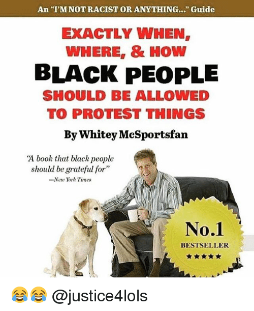 "Memes, New York, and Protest: An I'M NOTRACIST OR ANYTHING..."" Guide  EXACTLY WHEN  WHERE,& HOw  BLACK PEOPLE  SHOULD BE ALLOWED  TO PROTEST THINGS  By Whitey McSportsfan  ""A book that blach people  should be grateful for  -New York Times  No.1  BESTSELLER 😂😂 @justice4lols"