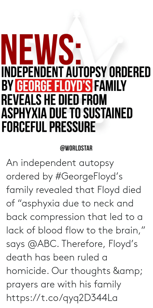 "family: An independent autopsy ordered by #GeorgeFloyd's family revealed that Floyd died of ""asphyxia due to neck and back compression that led to a lack of blood flow to the brain,"" says @ABC. Therefore, Floyd's death has been ruled a homicide. Our thoughts & prayers are with his family https://t.co/qyq2D344La"