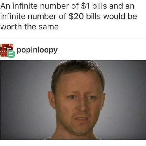 Bills, Infinite, and Same: An infinite number of $1 bills and an  infinite number of $20 bills would be  worth the same  popinloopy