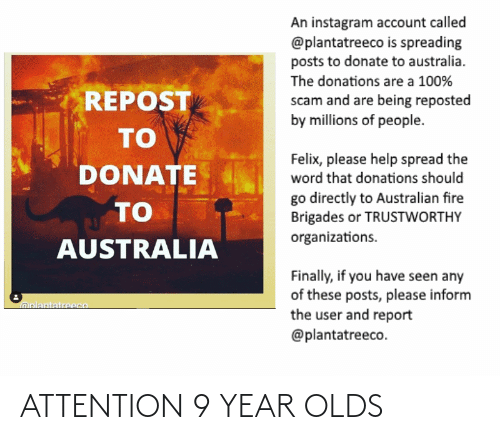 Organizations: An instagram account called  @plantatreeco is spreading  posts to donate to australia.  The donations are a 100%  REPOST  scam and are being reposted  by millions of people.  то  Felix, please help spread the  DONATE  word that donations should  go directly to Australian fire  Brigades or TRUSTWORTHY  organizations.  то  AUSTRALIA  Finally, if you have seen any  of these posts, please inform  the user and report  oplantatreeco  @plantatreeco. ATTENTION 9 YEAR OLDS