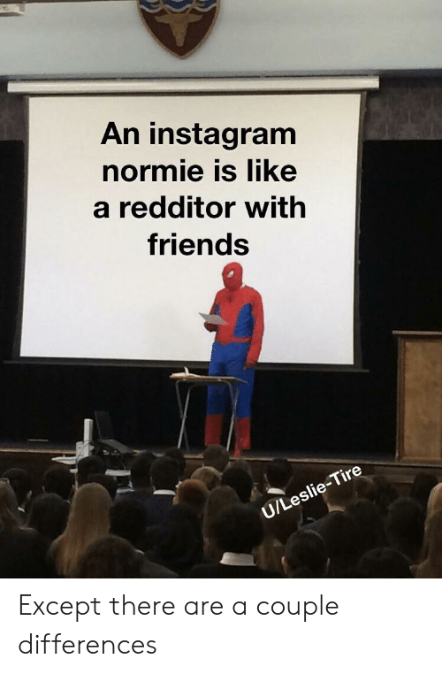 Friends, Instagram, and Reddit: An instagram  normie is like  a redditor with  friends  U/Leslie-Tire Except there are a couple differences