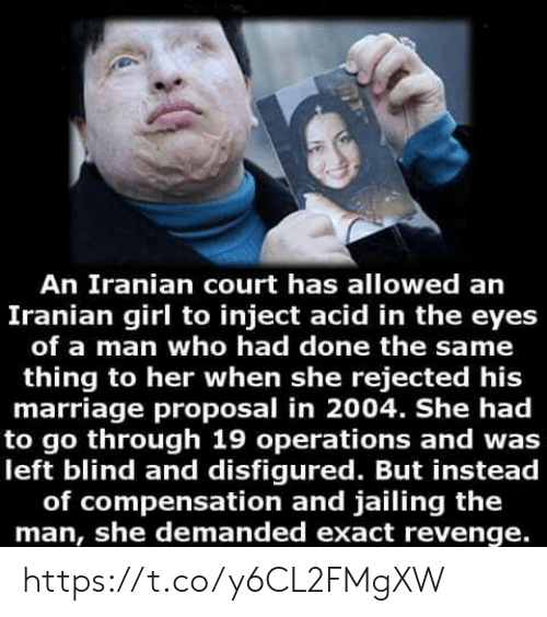 Inject: An Iranian court has allowed an  Iranian girl to inject acid in the eyes  of a man who had done the same  thing to her when she rejected his  marriage proposal in 2004. She had  to go through 19 operations and was  left blind and disfigured. But instead  of compensation and jailing the  man, she demanded exact revenge. https://t.co/y6CL2FMgXW