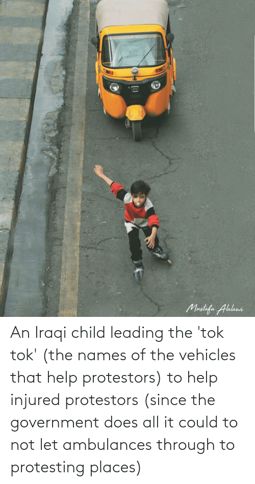 Iraqi: An Iraqi child leading the 'tok tok' (the names of the vehicles that help protestors) to help injured protestors (since the government does all it could to not let ambulances through to protesting places)