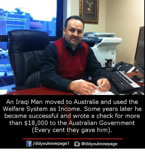 Memes, Australia, and Iraqi: An Iraqi Man moved to Australia and used the  Welfare system as Income. Some years later he  became successful and Wrote a CheCk for more  than $18,000 to the Australian Government  (Every cent they gave him  didyouknowpagel  @didyouknowpage