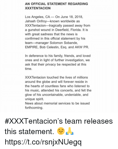 Empire, Family, and Friends: AN OFFICIAL STATEMENT REGARDING  XXXTENTACION  Los Angeles, CA- On June 18, 2018,  Jahseh Onfroy-known worldwide as  XXXTentacion-tragically passed away from  a gunshot wound in Deerfield, Florida. It is  with great sadness that the news is  confirmed in this official statement by his  team-manager Solomon Sobande,  EMPIRE, Bob Celestin, Esq. and AKW PR  In deference to his family, friends, and loved  ones and in light of further investigation, we  ask that their privacy be respected at this  time  XXXTentacion touched the lives of millions  around the globe and will forever reside in  the hearts of countless fans who listened to  his music, attended his concerts, and felt the  glow of his uncontainable, undeniable, and  unique spirit.  News about memorial services to be issued  forthcoming #XXXTentacion's team releases this statement. 😔🙏 https://t.co/rsnjxNUegq