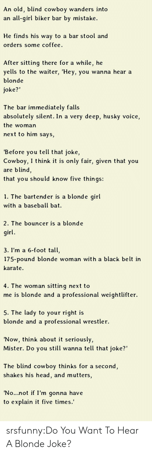 """Baseball, Head, and Tumblr: An old, blind cowboy wanders into  an all-girl biker bar by mistake  He finds his way to a bar stool and  orders some coffee.  After sitting there for a while, he  yells to the waiter, 'Hey, you wanna hear a  blonde  oke?""""  The bar immediately falls  absolutely silent. In a very deep, husky voice,  the woman  next to him says,  Before you tell that joke,  Cowboy, I think it is only fair, given that you  are blind,  that you should know five things:  1. The bartende  r is a blonde girl  with a baseball bat  2. The bouncer is a blonde  irl  3. I'm a 6-foot tall,  175-pound blonde woman with a black belt ir  karate  4. T he woman sitting next to  me is blonde and a professional weightlifter.  5. The lady to your right is  blonde and a professional wrestler.  'Now, think about it seriously,  Mister. Do you still wanna tell that joke?""""  The blind cowboy thinks for a second  shakes his head, and mutters,  No...not if I'm gonna have  to explain it five times.' srsfunny:Do You Want To Hear A Blonde Joke?"""