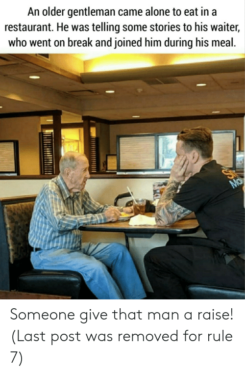 Being Alone, Break, and Restaurant: An older gentleman came alone to eat in a  restaurant. He was telling some stories to his waiter,  who went on break and joined him during his meal.  Ma Someone give that man a raise! (Last post was removed for rule 7)