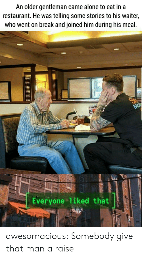 Being Alone, Tumblr, and Blog: An older gentleman came alone to eat in a  restaurant. He was telling some stories to his waiter,  who went on break and joined him during his meal.  Ma  Everyone liked that awesomacious:  Somebody give that man a raise