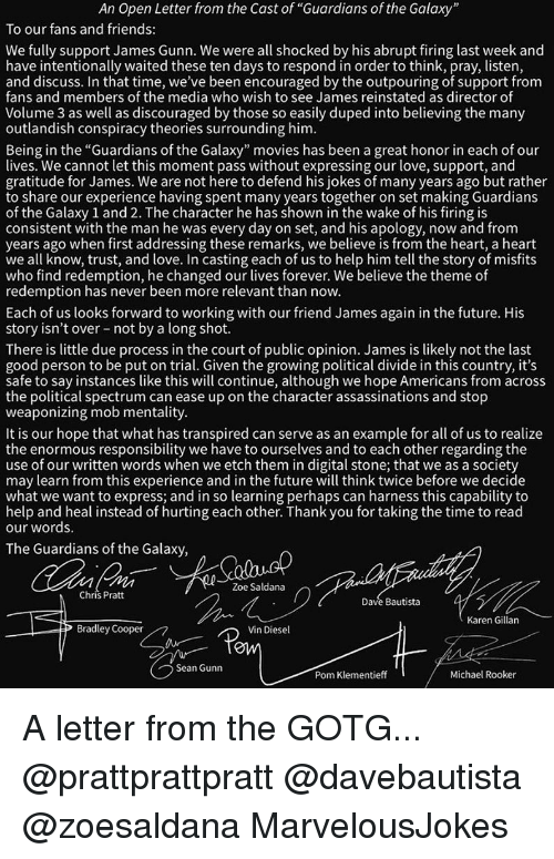 "Bradley Cooper: An Open Letter from the Cast of ""Guardians of the Galaxy  To our fans and friends:  We fully support James Gunn. We were all shocked by his abrupt firing last week and  have intentionally waited these ten days to respond in order to think, pray, listen  and discuss. In that time, we've been encouraged by the outpouring of support from  fans and members of the media who wish to see James reinstated as director of  Volume 3 as well as discouraged by those so easily duped into believing the many  outlandish conspiracy theories surrounding him  Being in the ""Guardians of the Galaxy"" movies has been a great honor in each of our  lives. We cannot let this moment pass without expressing our love, support, and  gratitude for James. We are not here to defend his jokes of many years ago but rather  to share our experience having spent many years together on set making Guardians  of the Galaxy 1 and 2. The character he has shown in the wake of his firing is  consistent with the man he was every day on set, and his apology, now and from  years ago when first addressing these remarks, we believe is from the heart, a heart  we all know, trust, and love. In casting each of us to help him tell the story of misfit:s  who find redemption, he changed our lives forever. We believe the theme of  redemption has never been more relevant than novw.  Each of us looks forward to working with our friend James again in the future. His  story isn't over not by a long shot.  There is little due process in the court of public opinion. James is likely not the last  good person to be put on trial. Given the growing political divide in this country, it's  safe to say instances like this will continue, although we hope Americans from acros:s  the political spectrum can ease up on the character assassinations and stop  weaponizing mob mentality  It is our hope that what has transpired can serve as an example for all of us to realize  the enormous responsibility we have to ourselves and to each other regarding the  use of our written words when we etch them in digital stone; that we as a society  may learn from this experience and in the future will think twice before we decide  what we want to express; and in so learning perhaps can harness this capability to  help and heal instead of hurting each other. Thank you for taking the time to read  our words.  The Guardians of the Galaxy  Zoe Saldana  Chris Prat  Dave Bautista  Karen Gillan  Bradley Cooper  Vin Diesel  OW  Sean Gunn  Pom Klementieff  Michael Rooker A letter from the GOTG... @prattprattpratt @davebautista @zoesaldana MarvelousJokes"