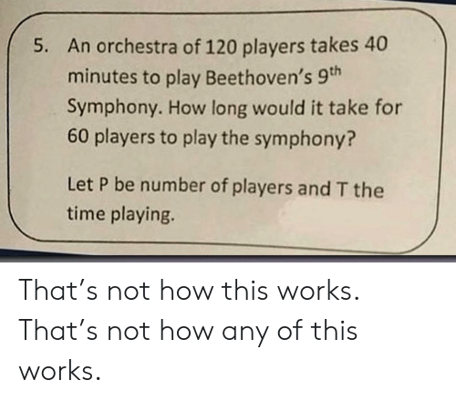 Time, How, and Play: An orchestra of 120 players takes 40  minutes to play Beethoven's 9th  Symphony. How long would it take for  60 players to play the symphony?  5.  Let P be number of players and T the  time playing. That's not how this works. That's not how any of this works.