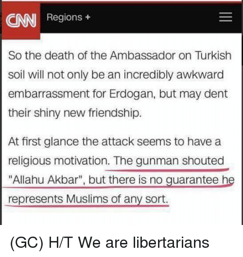 "Libertarianism: AN  Regions  So the death of the Ambassador on Turkish  soil will not only be an incredibly awkward  embarrassment for Erdogan, but may dent  their shiny new friendship.  At first glance the attack seems to have a  religious motivation. The gunman shouted  ""Allahu Akbar"", but there is no guarantee he  represents Muslims of any sort. (GC) H/T We are libertarians"