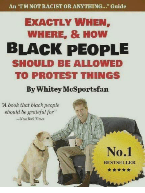 """New York, Protest, and Black: An """"T'M NOT RACIST OR ANYTHING..."""" Guide  EXACTLY WHEN  WHERE, & HOW  BLACK PEOPLE  SHOULD BE ALLOWED  TO PROTEST THINGS  By Whitey McSportsfan  A book that black people  should be grateful for  -New York Times  No.1  BESTSELLER"""