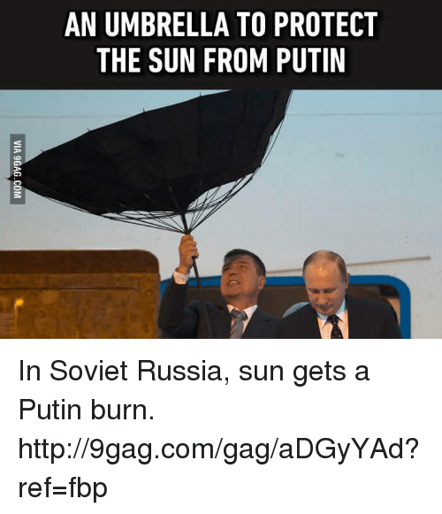 in soviet russia: AN UMBRELLA TO PROTECT  THE SUN FROM PUTIN In Soviet Russia, sun gets a Putin burn. http://9gag.com/gag/aDGyYAd?ref=fbp