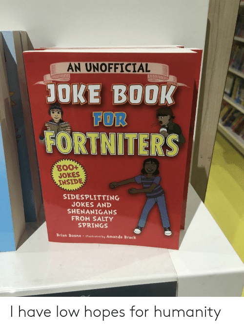 Salty Springs: AN UNOFFICIAL  JOKE BOOK  FOR  FORTNITERS  g00+  JOKES  INSIDE  SIDESPLITTING  JOKES AND  SHENANIGANS  FROM SALTY  SPRINGS  Brian Boone 1lustrated by Amanda Brack I have low hopes for humanity