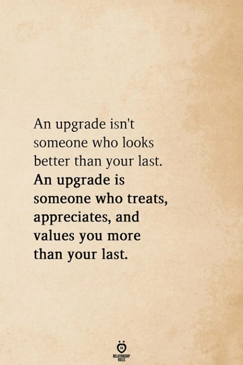 Who, You, and More: An upgrade isn't  someone who looks  better than your last.  An upgrade is  someone who treats,  appreciates, and  values you more  than your last.  811