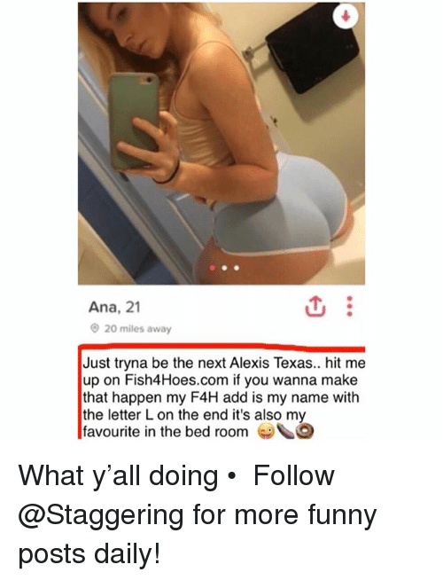 Happenes: Ana, 21  20 miles away  Just tryna be the next Alexis Texas.. hit me  up on Fish4Hoes.com if you wanna make  that happen my F4H add is my name with  the letter L on the end it's also my  favourite in the bed room G What y'all doing • ➫➫➫ Follow @Staggering for more funny posts daily!