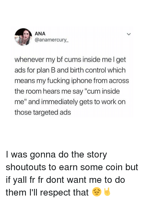 "Cum Inside: ANA  @anamercury_  whenever my bf cums inside mel get  ads for plan B and birth control which  means my fucking iphone from across  the room hears me say ""cum inside  me"" and immediately gets to work on  those targeted ads I was gonna do the story shoutouts to earn some coin but if yall fr fr dont want me to do them I'll respect that 😔🤘"