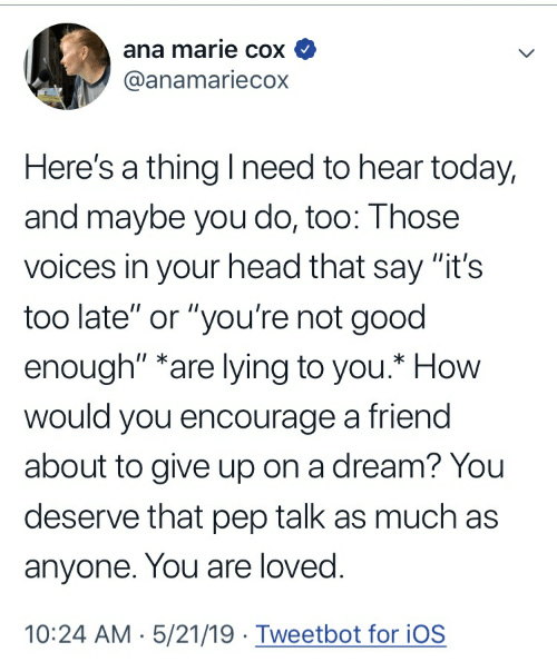 """A Dream, Head, and Good: ana marie cox  @anamariecox  Here's a thing I need to hear today,  and maybe you do, too: Those  voices in your head that say """"it's  too late"""" or """"you're not good  enough"""" *are lying to you.* How  would you encourage a friend  about to give up on a dream? You  deserve that pep talk as much as  anyone. You are loved.  10:24 AM 5/21/19. Tweetbot for iOS"""