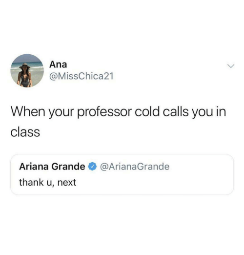 Ariana Grande, Cold, and Next: Ana  @MissChica21  When your professor cold calls you in  class  Ariana Grande  thank u, next  @ArianaGrande