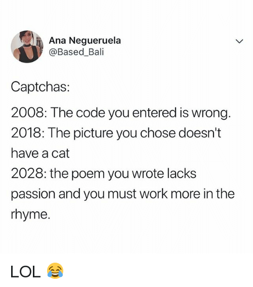 Lol, Work, and Bali: Ana Negueruela  @Based_Bali  Captchas  2008: The code you entered is wrong.  2018: The picture you chose doesn't  have a cat  2028: the poem you wrote lacks  passion and you must work more in the  rhyme LOL 😂