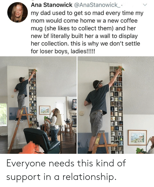 Dad, Coffee, and Home: Ana Stanowick @AnaStanowick  my dad used to get so mad every time my  mom would come home w a new coffee  mug (she likes to collect them) and her  new bf literally built her a wall to display  her collection. this is why we don't settle  for loser boys, ladies!!!!! Everyone needs this kind of support in a relationship.