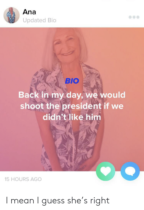 Guess, Mean, and Back: Ana  Updated Bio  BIO  Back in my day, we would  shoot the president if we  didn't like him  15 HOURS AGO I mean I guess she's right