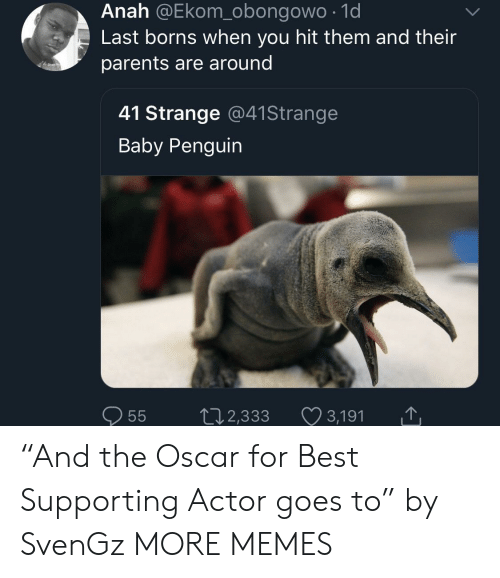 "borns: Anah @Ekom_obongowo .1d  Last borns when you hit them and their  parents are around  41 Strange @41Strange  Baby Penguin  0  55  2,333  3,191 ""And the Oscar for Best Supporting Actor goes to"" by SvenGz MORE MEMES"