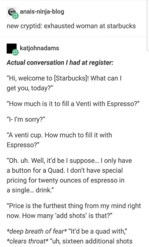 "How Many: anais-ninja-blog  new cryptid: exhausted woman at starbucks  katjohnadams  Actual conversation I had at register:  ""Hi, welcome to [Starbucks]! What can I  get you, today?""  ""How much is it to fill a Venti with Espresso?""  ""I- I'm sorry?""  ""A venti cup. How much to fill it with  Espresso?""  ""Oh. uh. Well, it'd be I suppose.. only have  a button for a Quad. I don't have special  pricing for twenty ounces of espresso in  a single. drink.""  ""Price is the furthest thing from my mind right  now. How many 'add shots' is that?""  *deep breath of fear* ""It'd be a quad with,""  *clears throat* ""uh, sixteen additional shots"
