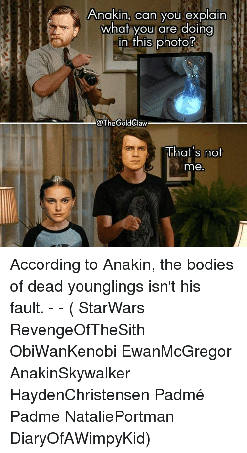 Bodies , Memes, and According: Anakin, can you explain  what you are doing  in this photo?  n tnis phofo  @TheGoldClaw  That's not  me According to Anakin, the bodies of dead younglings isn't his fault. - - ( StarWars RevengeOfTheSith ObiWanKenobi EwanMcGregor AnakinSkywalker HaydenChristensen Padmé Padme NataliePortman DiaryOfAWimpyKid)
