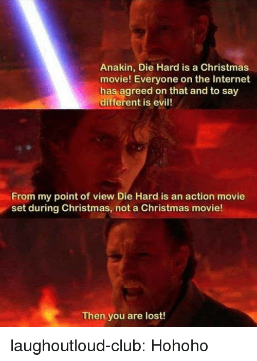 Christmas, Club, and Internet: Anakin, Die Hard is a Christmas  movie! Everyone on the Internet  has agreed on that and to say  different is evil!  From my point of view Die Hard is an action movie  set during Christmas, not a Christmas movie!  Then you are lost! laughoutloud-club:  Hohoho