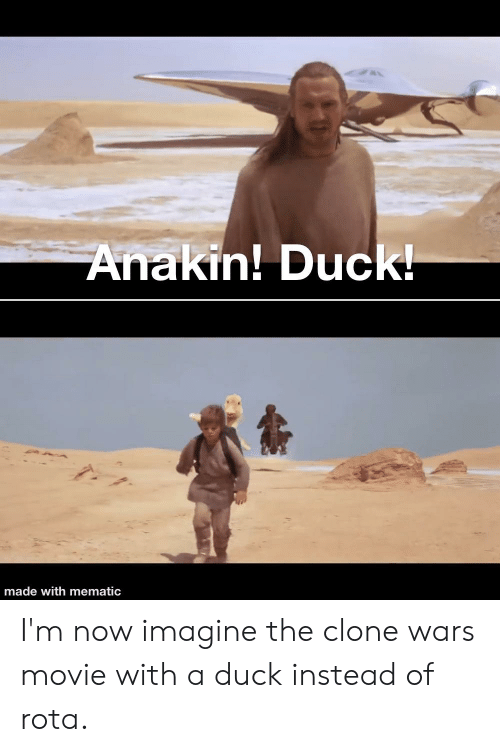 Duck, Movie, and Clone Wars: Anakin! Duck!  made with mematic I'm now imagine the clone wars movie with a duck instead of rota.