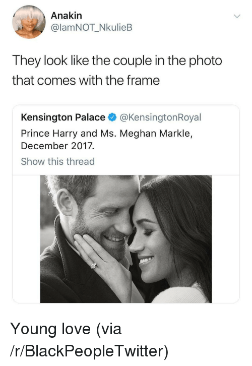 Blackpeopletwitter, Love, and Prince: Anakin  @lamNOT_NkulieB  They look like the couple in the photo  that comes with the frame  Kensington Palace @KensingtonRoyal  Prince Harry and Ms. Meghan Markle,  December 2017.  Show this thread <p>Young love (via /r/BlackPeopleTwitter)</p>