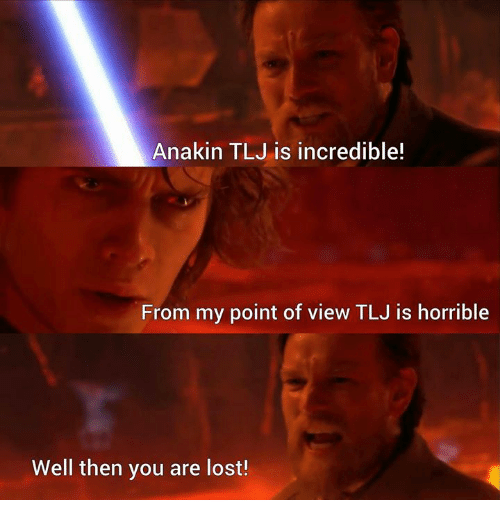 Memes, Lost, and 🤖: Anakin TLJ is incredible!  From my point of view TLJ is horrible  Well then you are lost!