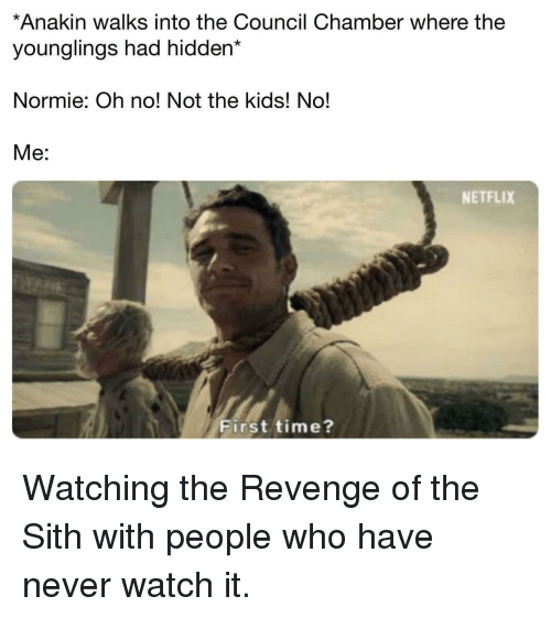 revenge of the sith: *Anakin walks into the Council Chamber where the  younglings had hidden*  Normie: Oh no! Not the kids! No!  Me:  NETFLIX  First time? Watching the Revenge of the Sith with people who have never watch it.